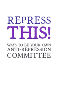 Repress This: Ways To Be Your Own Anti-Repression Committee